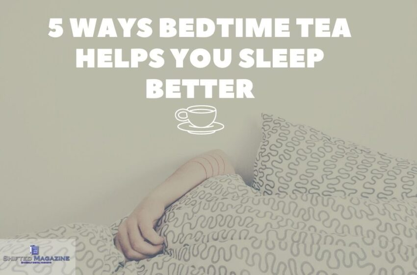 5 Ways Bedtime Tea Helps You Sleep Better