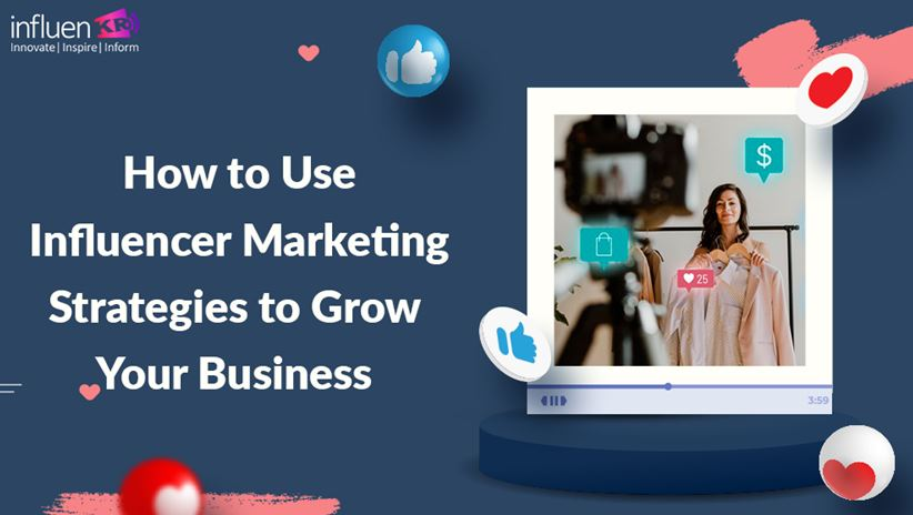 How to Use Influencer Marketing Strategies to Grow your Business