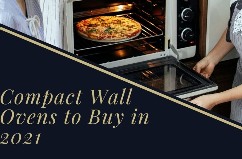 6 Compact Wall Ovens to Buy in 2021 – A Complete Buying Guide & Product Reviews