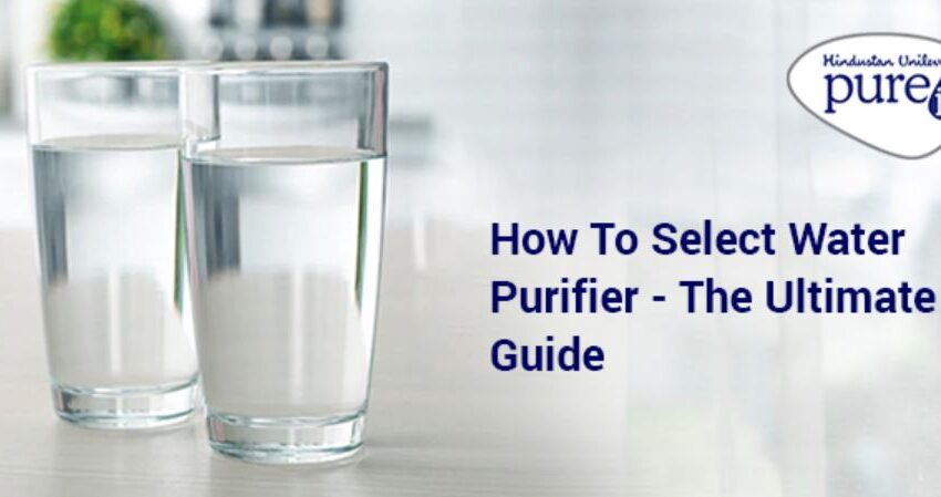 How to Select Water Purifier – The Ultimate Guide